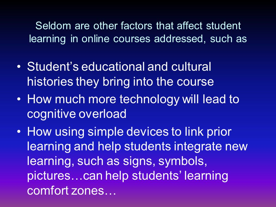 Seldom are other factors that affect student learning in online courses addressed, such as Student's educational and cultural histories they bring into the course How much more technology will lead to cognitive overload How using simple devices to link prior learning and help students integrate new learning, such as signs, symbols, pictures…can help students' learning comfort zones…