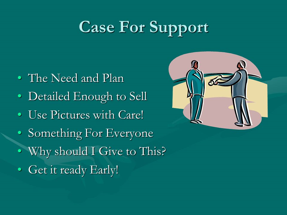 Case For Support The Need and PlanThe Need and Plan Detailed Enough to SellDetailed Enough to Sell Use Pictures with Care!Use Pictures with Care! Some