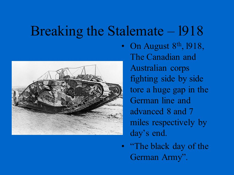 Breaking the Stalemate – l918 On August 8 th, l918, The Canadian and Australian corps fighting side by side tore a huge gap in the German line and advanced 8 and 7 miles respectively by day's end.
