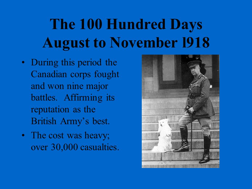 The 100 Hundred Days August to November l918 During this period the Canadian corps fought and won nine major battles.