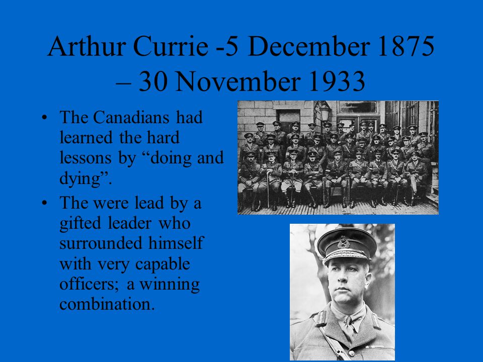 Arthur Currie -5 December 1875 – 30 November 1933 The Canadians had learned the hard lessons by doing and dying .
