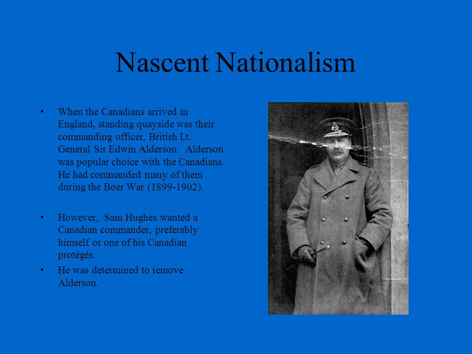 Nascent Nationalism When the Canadians arrived in England, standing quayside was their commanding officer, British Lt.