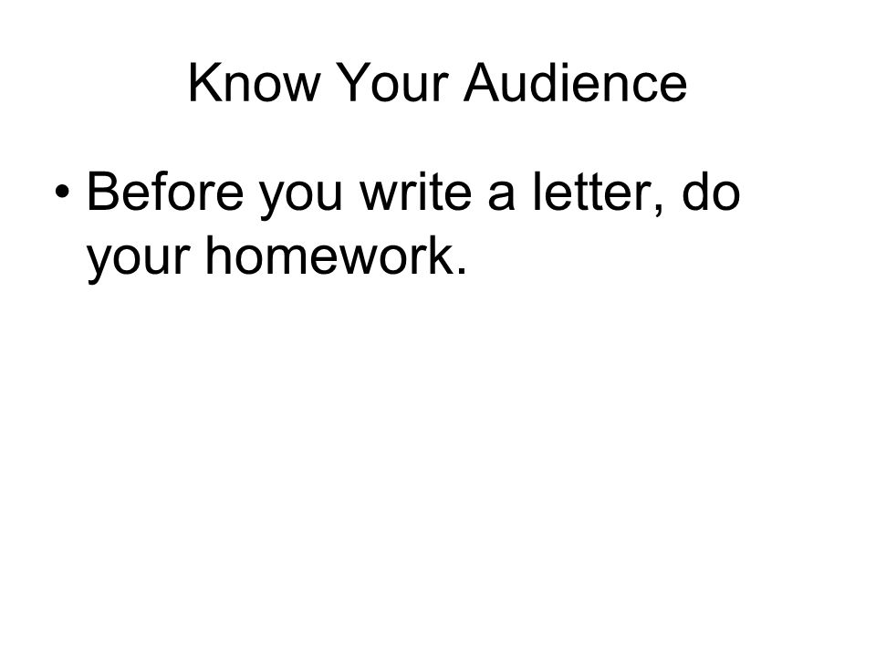 Know Your Audience Before you write a letter, do your homework.