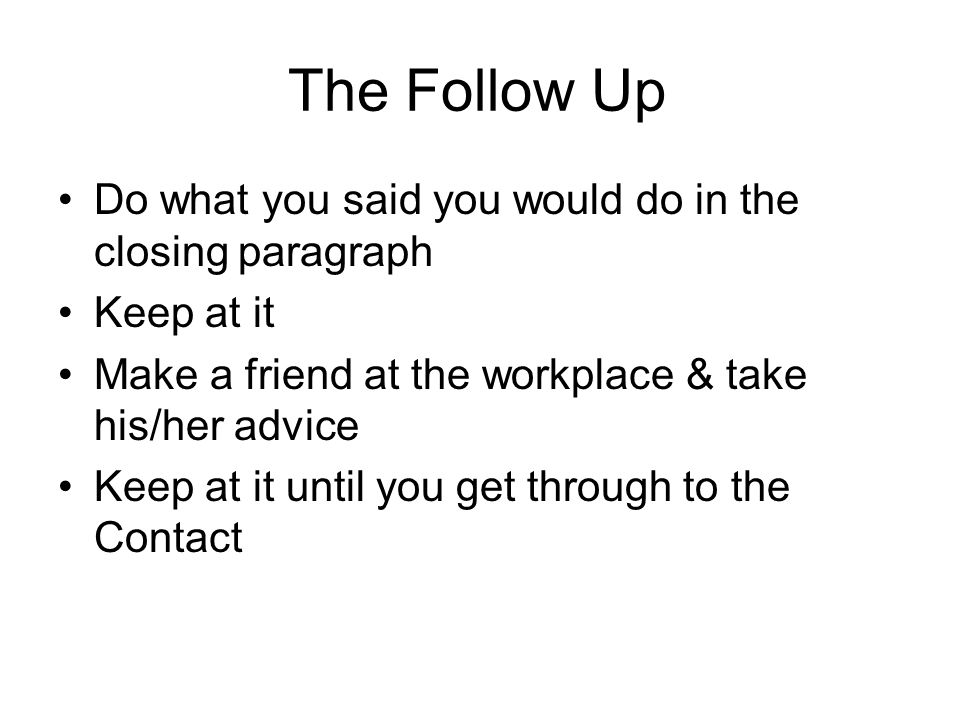 The Follow Up Do what you said you would do in the closing paragraph Keep at it Make a friend at the workplace & take his/her advice Keep at it until you get through to the Contact
