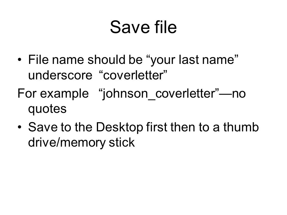 Save file File name should be your last name underscore coverletter For example johnson_coverletter —no quotes Save to the Desktop first then to a thumb drive/memory stick