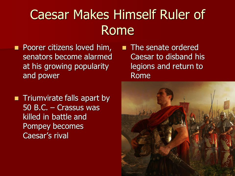 Caesar Makes Himself Ruler of Rome Poorer citizens loved him, senators become alarmed at his growing popularity and power Poorer citizens loved him, senators become alarmed at his growing popularity and power Triumvirate falls apart by 50 B.C.