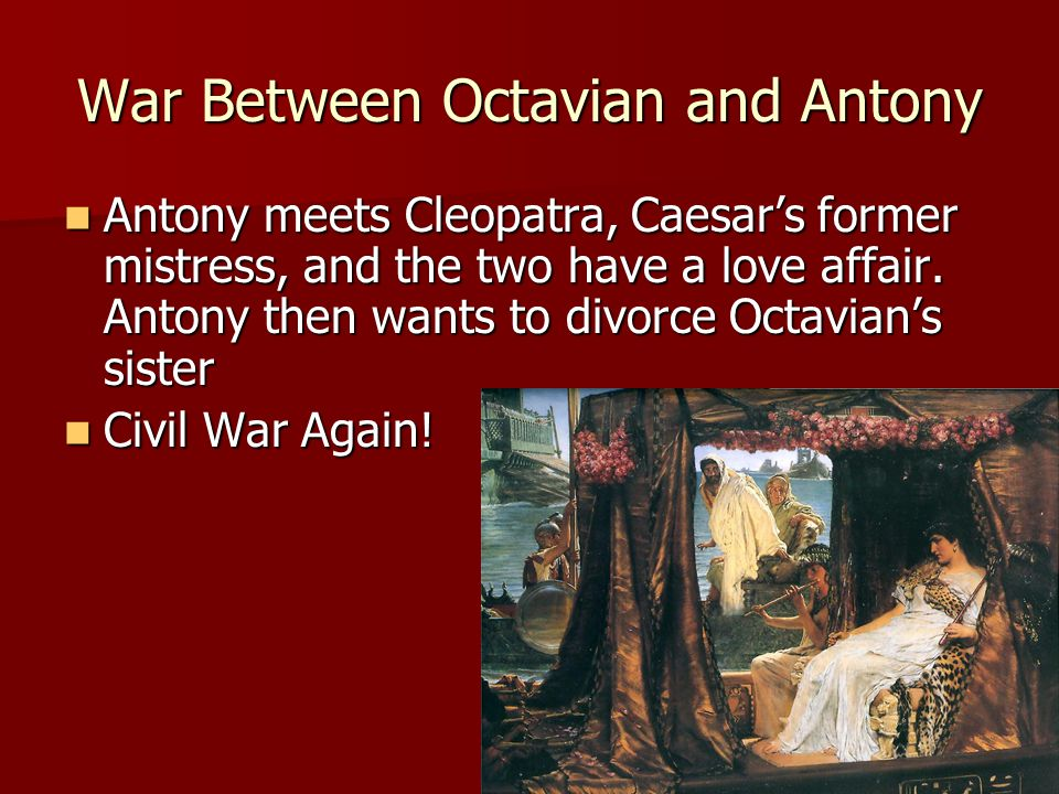 War Between Octavian and Antony Antony meets Cleopatra, Caesar's former mistress, and the two have a love affair.