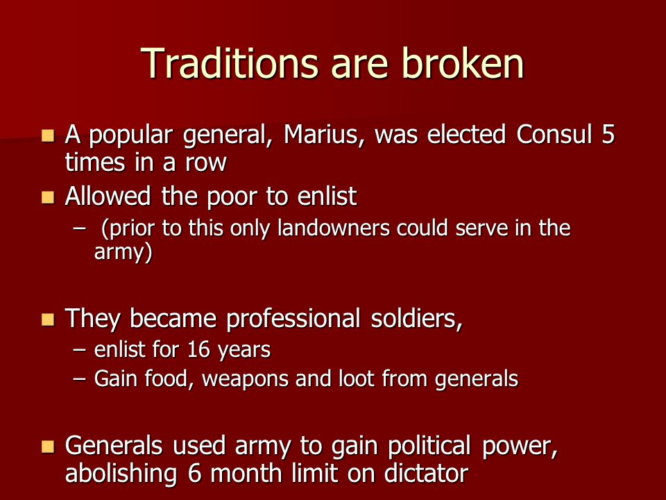 Traditions are broken A popular general, Marius, was elected Consul 5 times in a row A popular general, Marius, was elected Consul 5 times in a row Allowed the poor to enlist Allowed the poor to enlist – (prior to this only landowners could serve in the army) They became professional soldiers, They became professional soldiers, –enlist for 16 years –Gain food, weapons and loot from generals Generals used army to gain political power, abolishing 6 month limit on dictator Generals used army to gain political power, abolishing 6 month limit on dictator