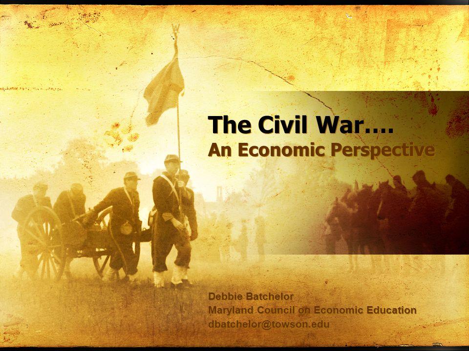 The Civil War…. An Economic Perspective Debbie Batchelor Maryland Council on Economic Education dbatchelor@towson.edu Debbie Batchelor Maryland Counci