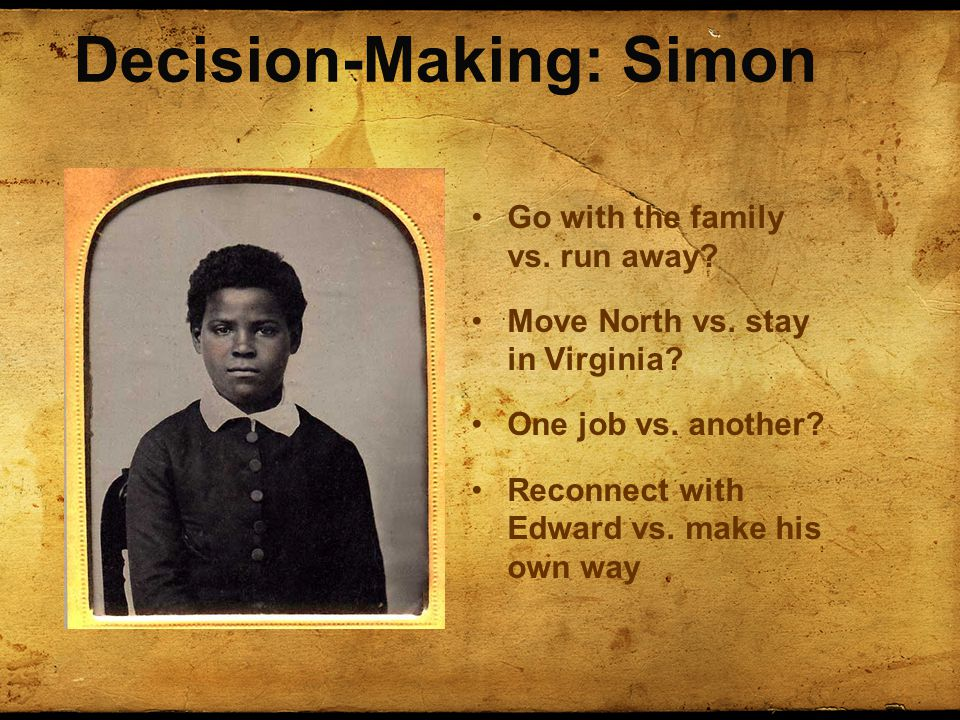 Decision-Making: Simon Go with the family vs. run away? Move North vs. stay in Virginia? One job vs. another? Reconnect with Edward vs. make his own w