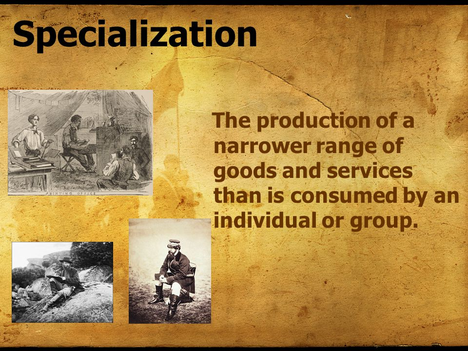 Specialization The production of a narrower range of goods and services than is consumed by an individual or group.