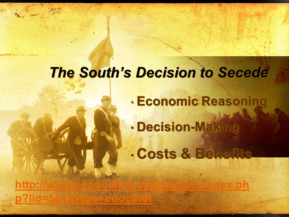 The South's Decision to Secede Economic Reasoning Decision-Making Costs & Benefits Economic Reasoning Decision-Making Costs & Benefits http://www.econedlink.org/lessons/index.ph p?lid=581&type=educator