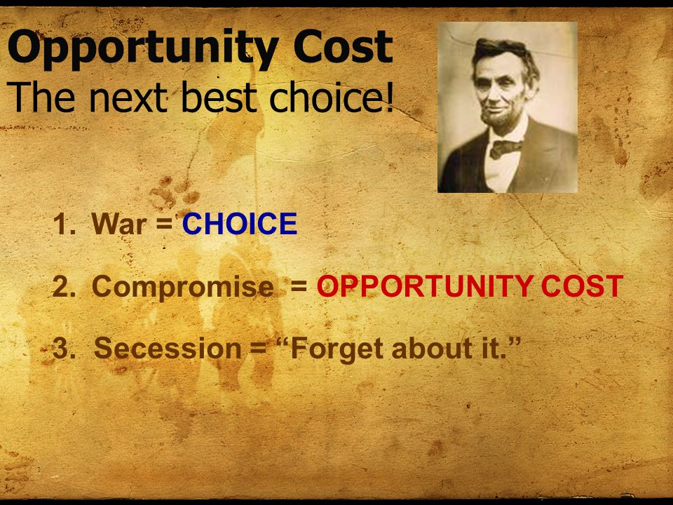 Opportunity Cost The next best choice. 1.War = CHOICE 2.Compromise = OPPORTUNITY COST 3.
