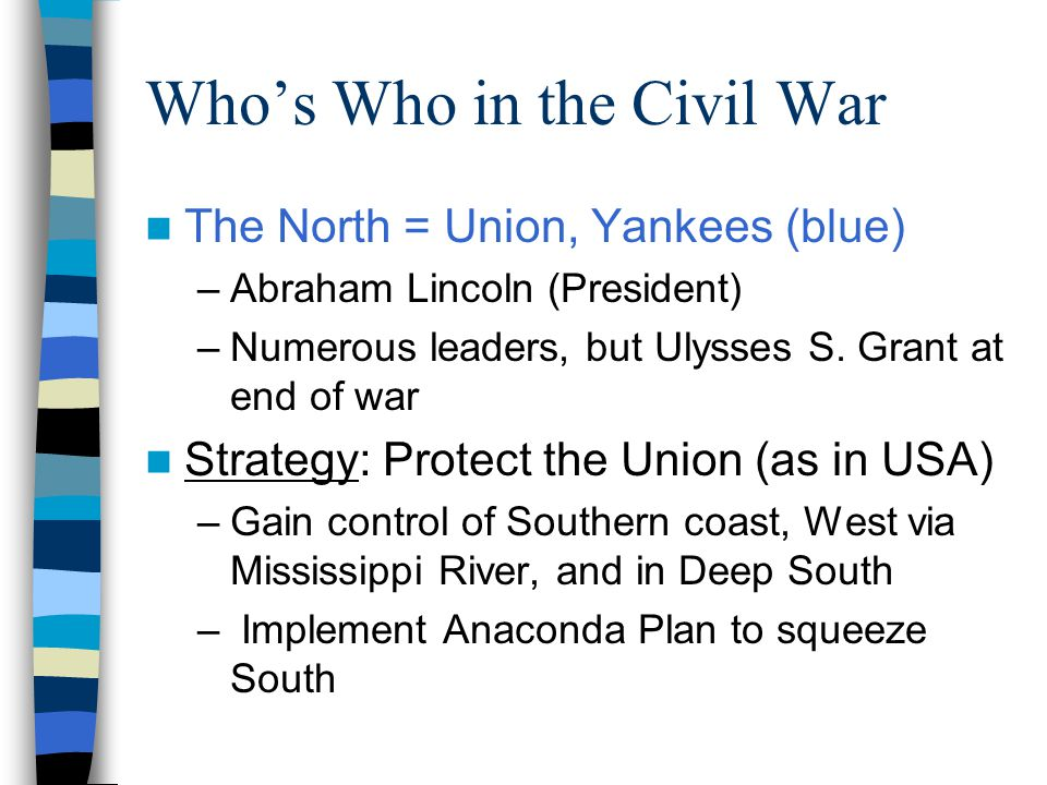 Who's Who in the Civil War The North = Union, Yankees (blue) –Abraham Lincoln (President) –Numerous leaders, but Ulysses S. Grant at end of war Strate