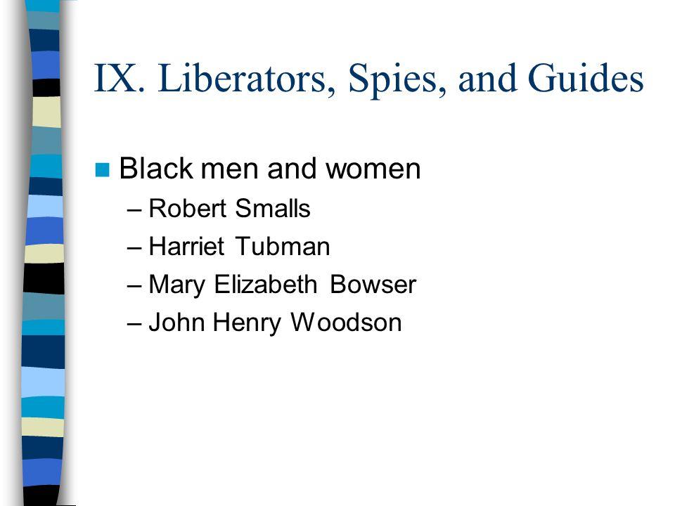 IX. Liberators, Spies, and Guides Black men and women –Robert Smalls –Harriet Tubman –Mary Elizabeth Bowser –John Henry Woodson