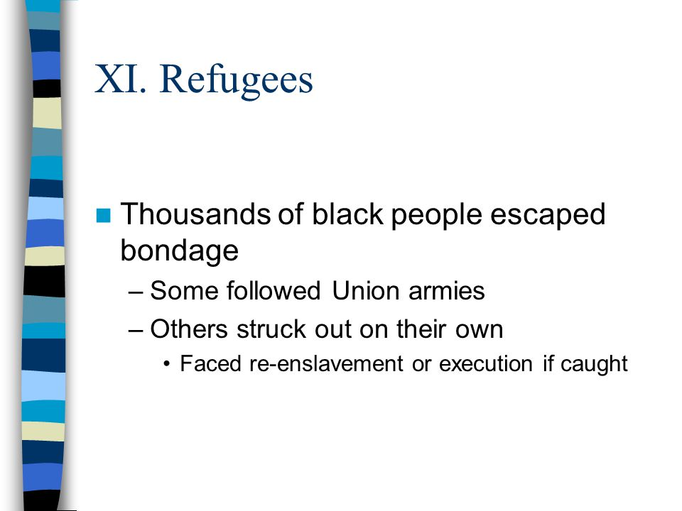XI. Refugees Thousands of black people escaped bondage –Some followed Union armies –Others struck out on their own Faced re-enslavement or execution i