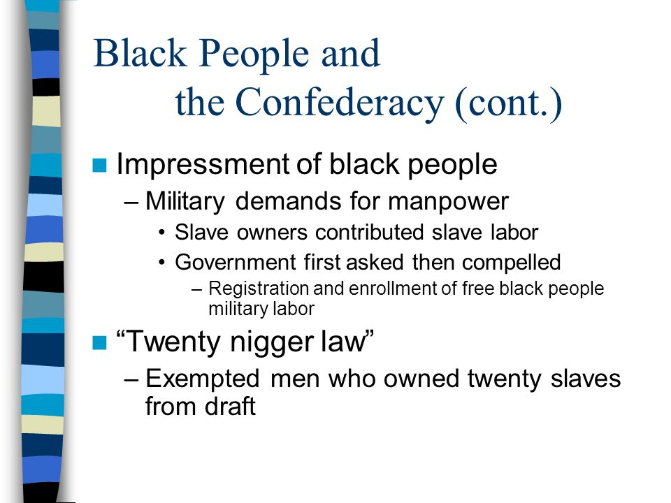 Black People and the Confederacy (cont.) Impressment of black people –Military demands for manpower Slave owners contributed slave labor Government fi