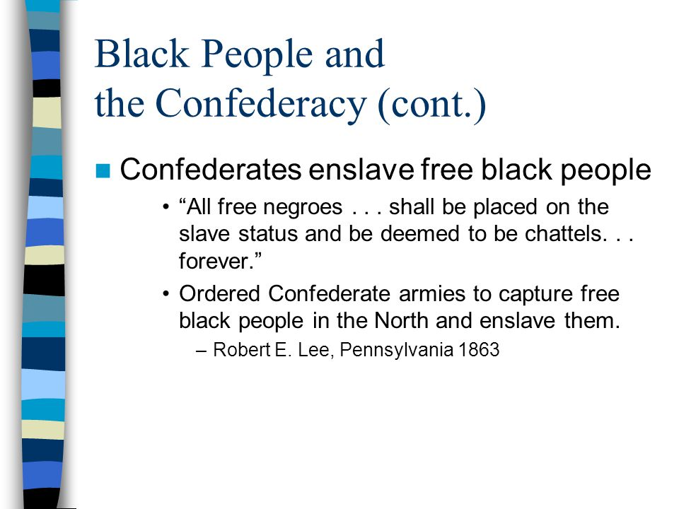 """Black People and the Confederacy (cont.) Confederates enslave free black people """"All free negroes... shall be placed on the slave status and be deemed"""