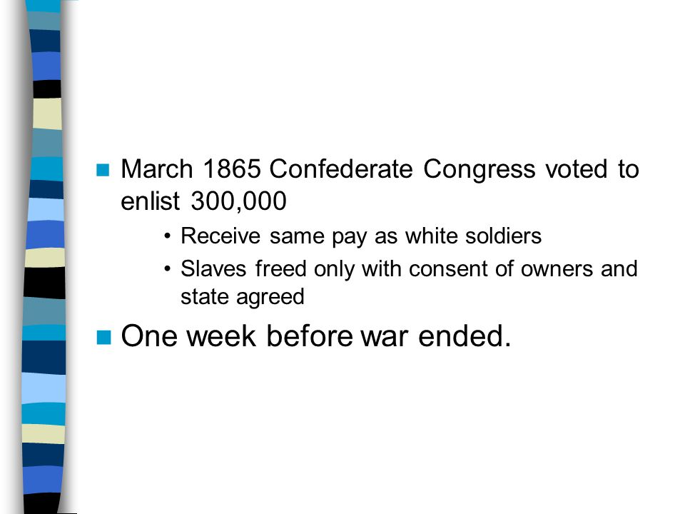 March 1865 Confederate Congress voted to enlist 300,000 Receive same pay as white soldiers Slaves freed only with consent of owners and state agreed O
