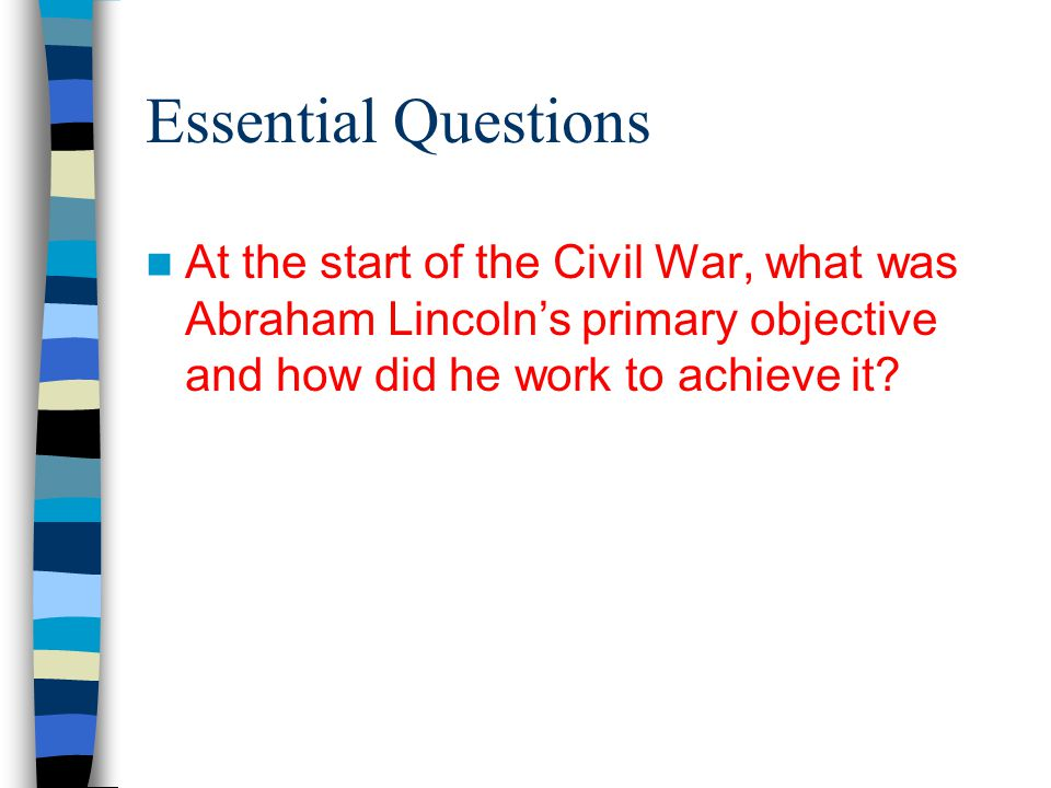 Essential Questions At the start of the Civil War, what was Abraham Lincoln's primary objective and how did he work to achieve it?