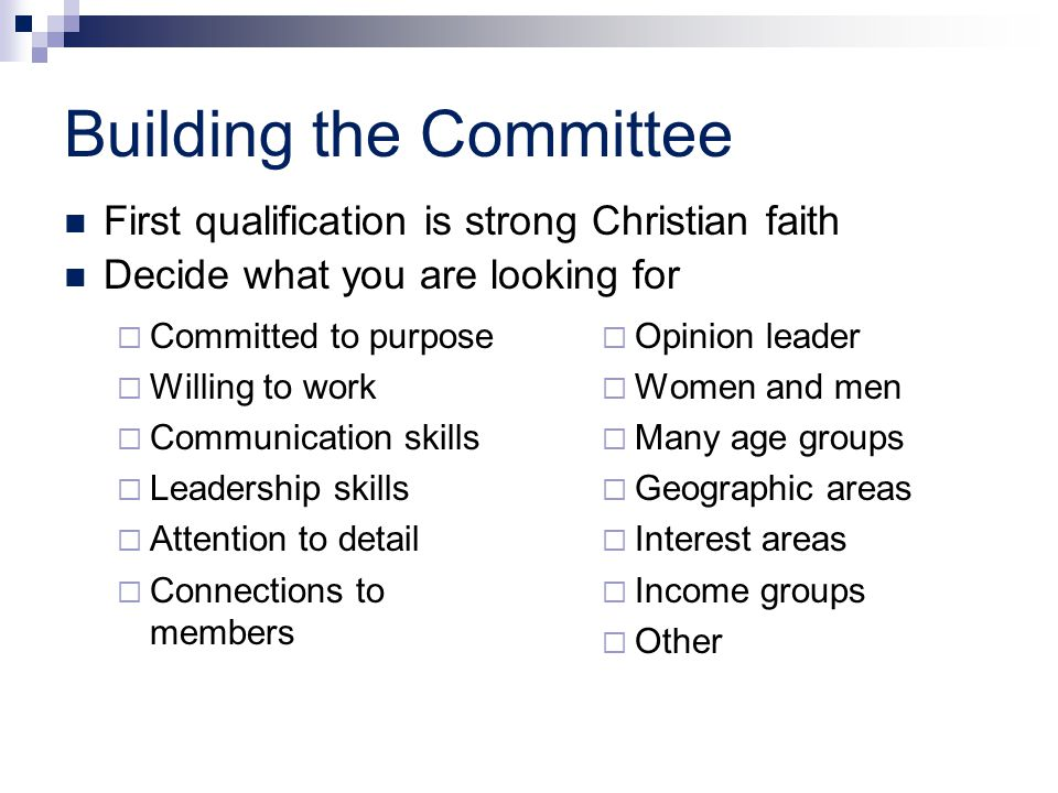 Building the Committee  Committed to purpose  Willing to work  Communication skills  Leadership skills  Attention to detail  Connections to members  Opinion leader  Women and men  Many age groups  Geographic areas  Interest areas  Income groups  Other First qualification is strong Christian faith Decide what you are looking for