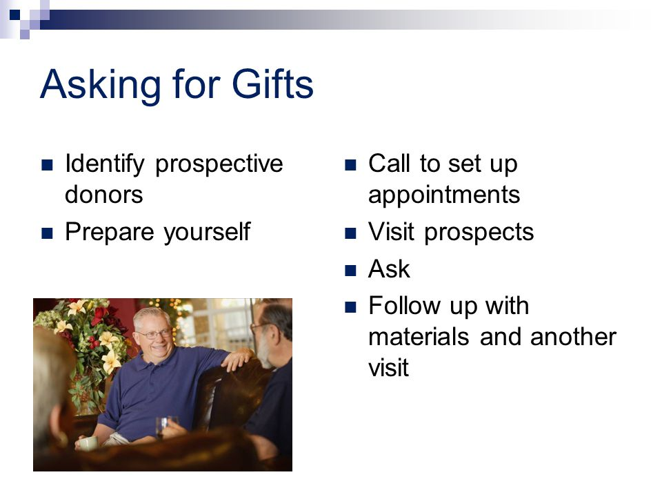 Asking for Gifts Identify prospective donors Prepare yourself Call to set up appointments Visit prospects Ask Follow up with materials and another visit