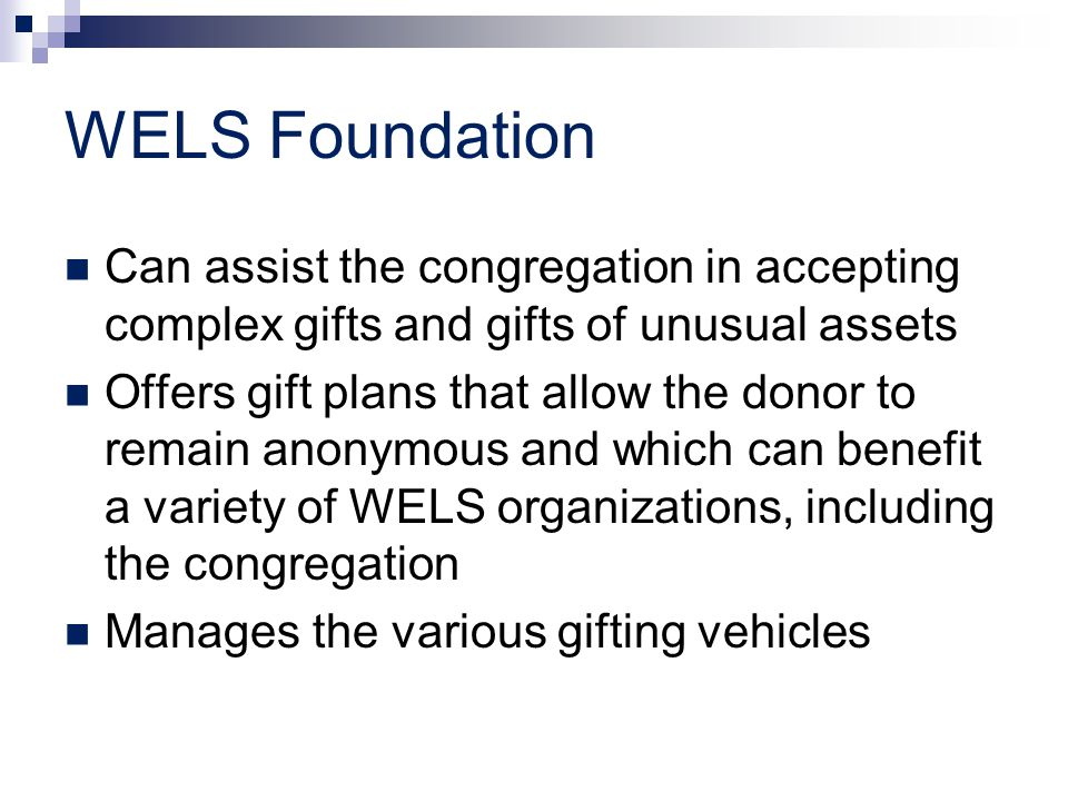 WELS Foundation Can assist the congregation in accepting complex gifts and gifts of unusual assets Offers gift plans that allow the donor to remain anonymous and which can benefit a variety of WELS organizations, including the congregation Manages the various gifting vehicles