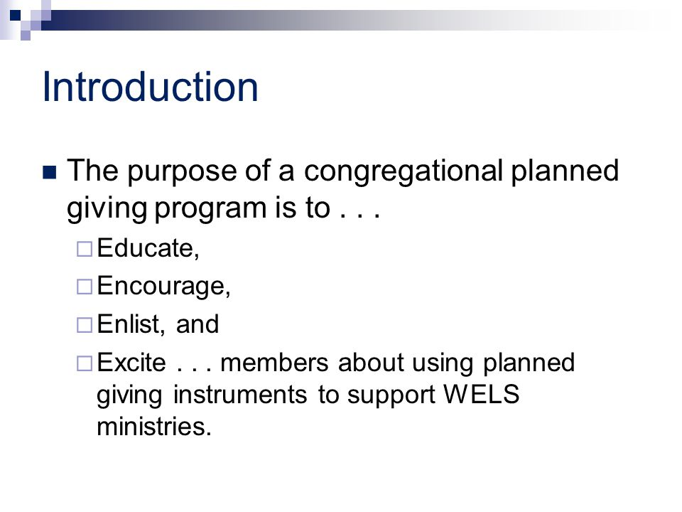 Introduction The purpose of a congregational planned giving program is to...  Educate,  Encourage,  Enlist, and  Excite... members about using pla