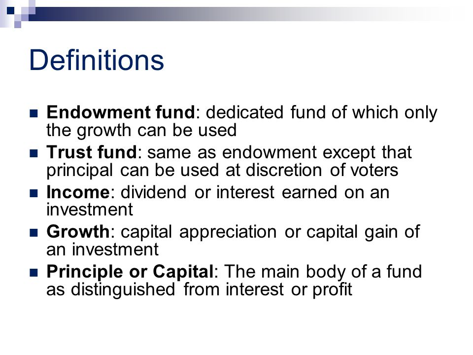 Definitions Endowment fund: dedicated fund of which only the growth can be used Trust fund: same as endowment except that principal can be used at discretion of voters Income: dividend or interest earned on an investment Growth: capital appreciation or capital gain of an investment Principle or Capital: The main body of a fund as distinguished from interest or profit
