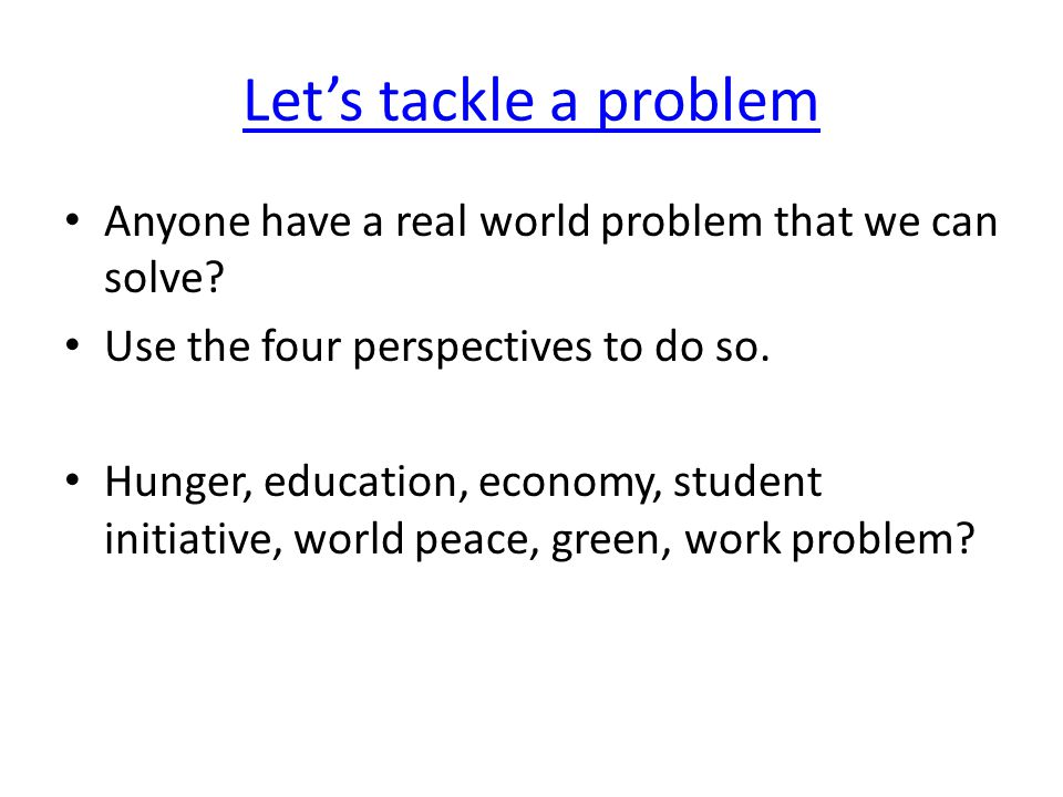 Let's tackle a problem Anyone have a real world problem that we can solve.