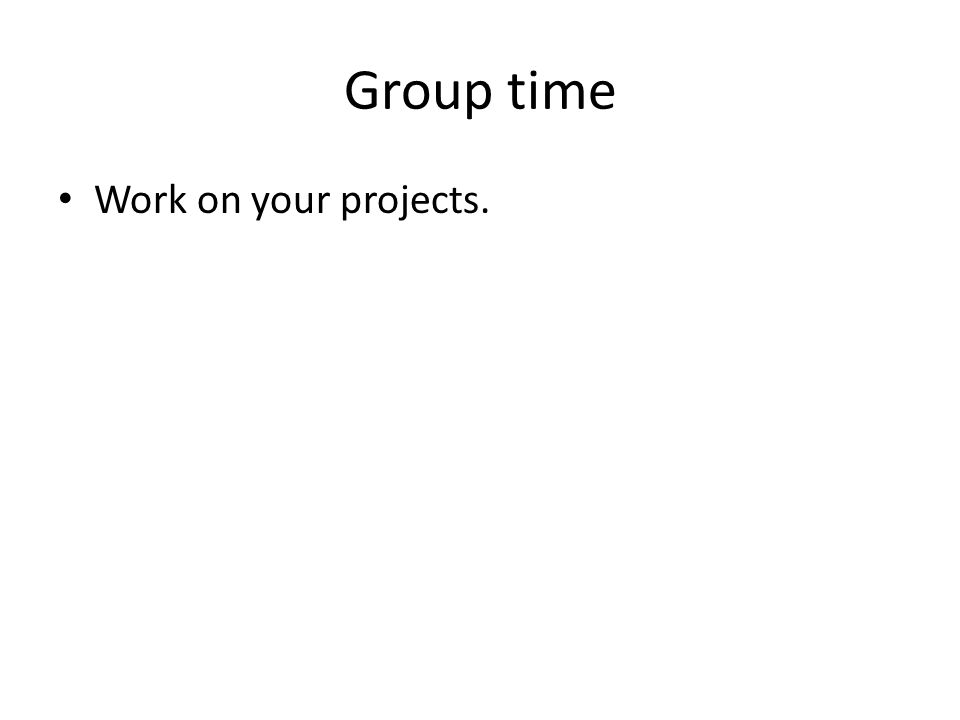 Group time Work on your projects.