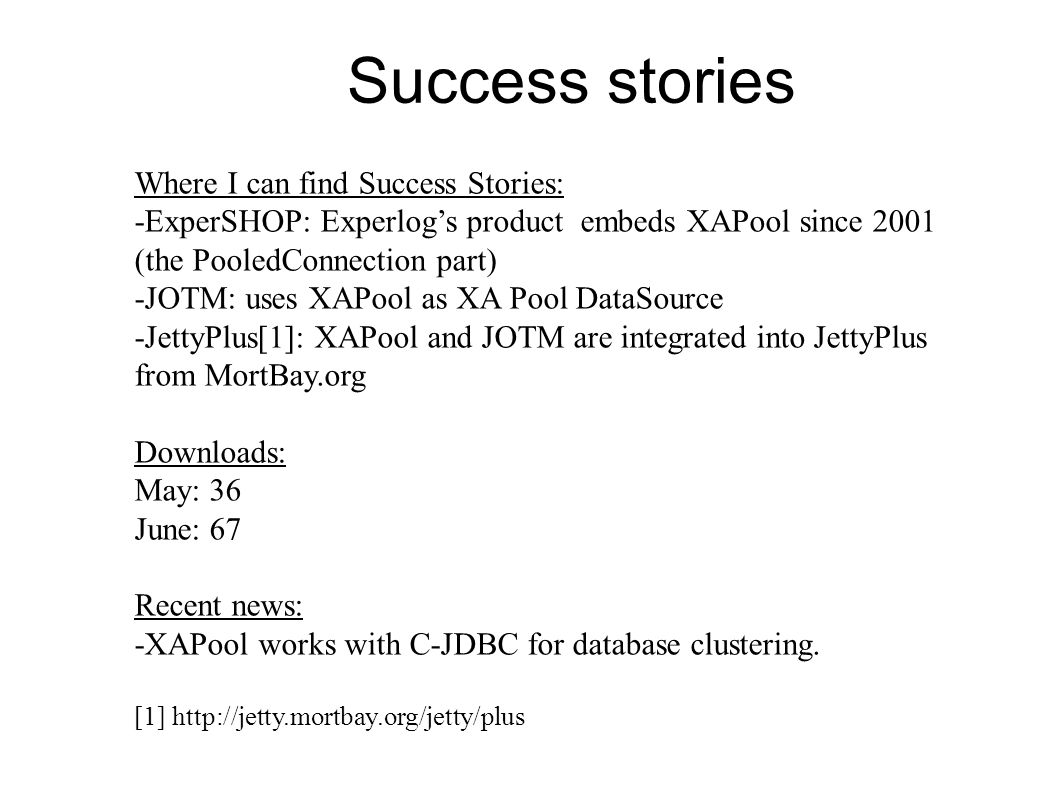 Where I can find Success Stories: -ExperSHOP: Experlog's product embeds XAPool since 2001 (the PooledConnection part) -JOTM: uses XAPool as XA Pool DataSource -JettyPlus[1]: XAPool and JOTM are integrated into JettyPlus from MortBay.org Downloads: May: 36 June: 67 Recent news: -XAPool works with C-JDBC for database clustering.