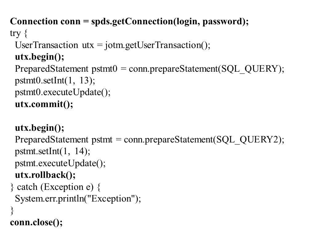 Connection conn = spds.getConnection(login, password); try { UserTransaction utx = jotm.getUserTransaction(); utx.begin(); PreparedStatement pstmt0 = conn.prepareStatement(SQL_QUERY); pstmt0.setInt(1, 13); pstmt0.executeUpdate(); utx.commit(); utx.begin(); PreparedStatement pstmt = conn.prepareStatement(SQL_QUERY2); pstmt.setInt(1, 14); pstmt.executeUpdate(); utx.rollback(); } catch (Exception e) { System.err.println( Exception ); } conn.close();