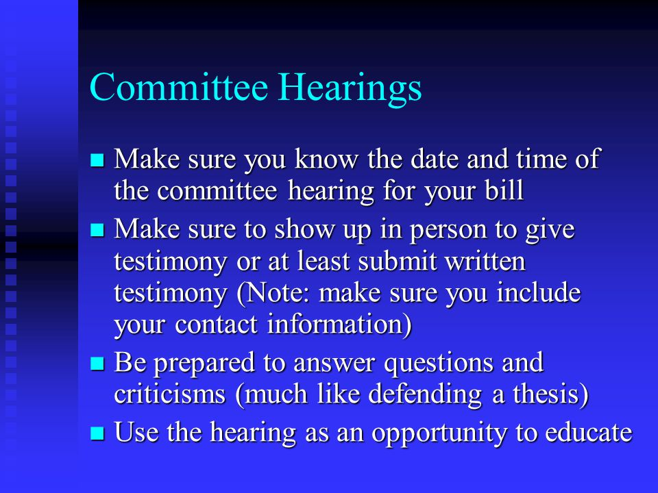 The Session Bill gets introduced into the first house and referred to one or more committees Bill gets introduced into the first house and referred to one or more committees Work with supporters to have bill scheduled for a hearing in every committee Work with supporters to have bill scheduled for a hearing in every committee Typically, most bills die in committee Typically, most bills die in committee Remember to search for other genetics related bills which have been introduced Remember to search for other genetics related bills which have been introduced