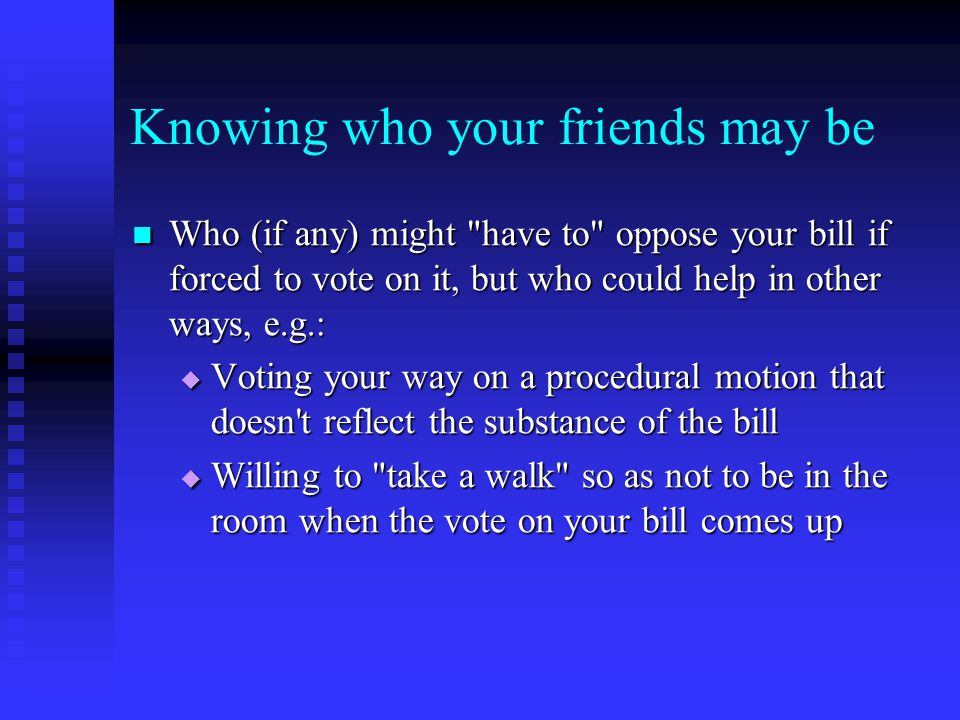 Knowing who your friends are Which people are your supporters who will vote for your bill Which people are your supporters who will vote for your bill Who are truly your champions who will not only vote for your bill but will actively promote your cause Who are truly your champions who will not only vote for your bill but will actively promote your cause Who is wavering but still possible to convince Who is wavering but still possible to convince