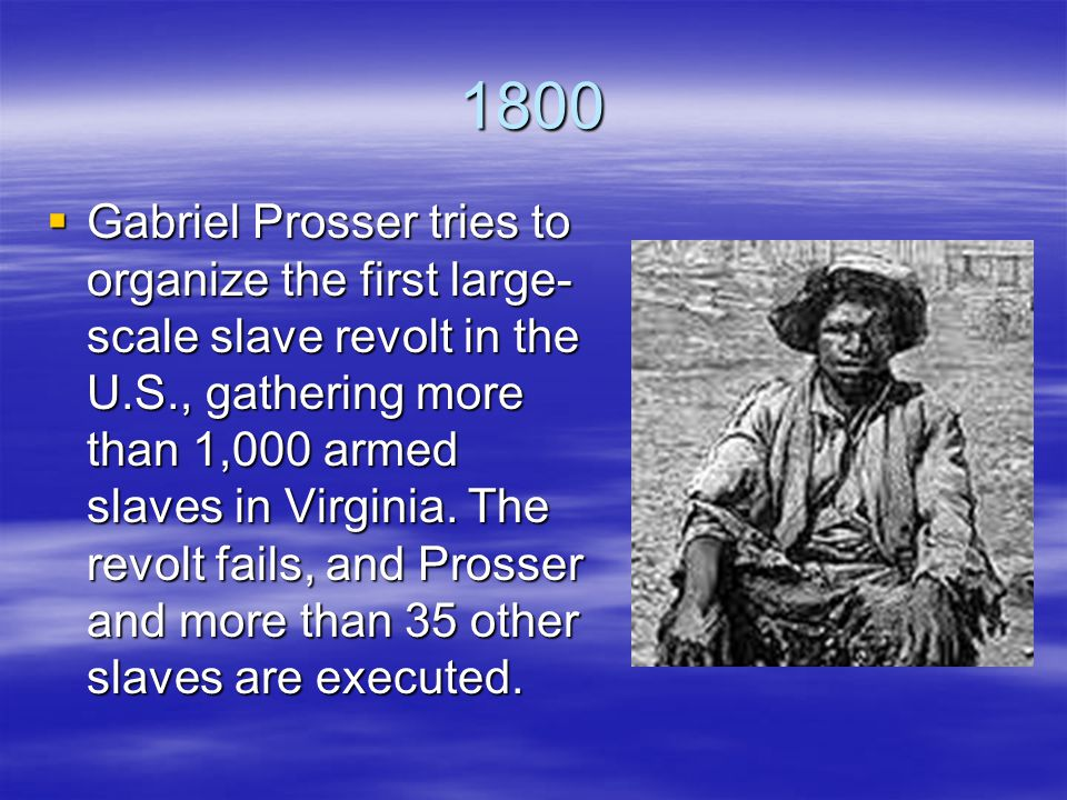 1800  Gabriel Prosser tries to organize the first large- scale slave revolt in the U.S., gathering more than 1,000 armed slaves in Virginia.