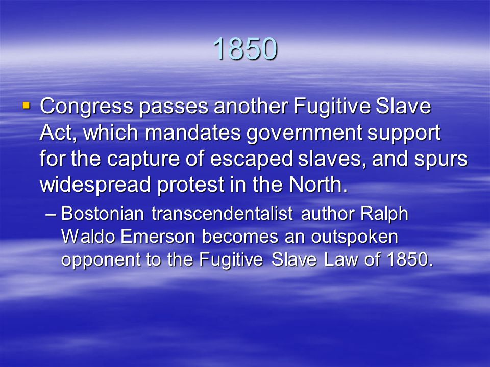 1850  Congress passes another Fugitive Slave Act, which mandates government support for the capture of escaped slaves, and spurs widespread protest in the North.