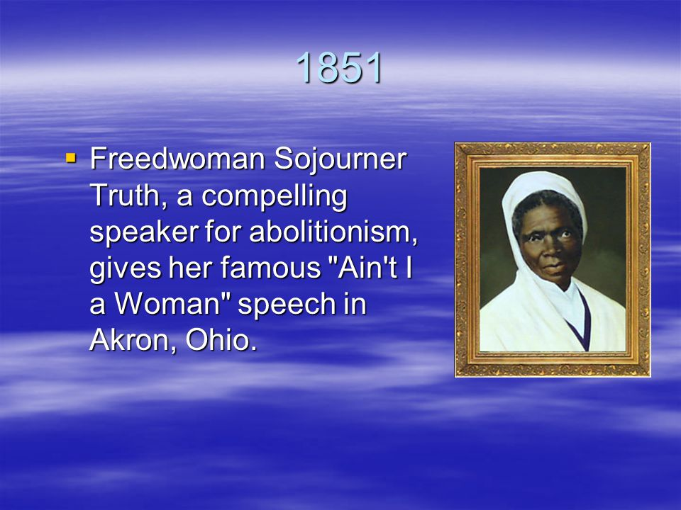 1851  Freedwoman Sojourner Truth, a compelling speaker for abolitionism, gives her famous Ain t I a Woman speech in Akron, Ohio.