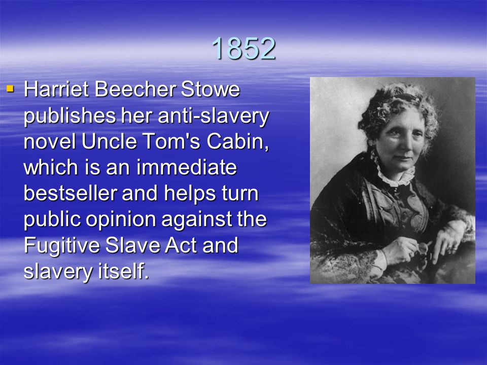 1852  Harriet Beecher Stowe publishes her anti-slavery novel Uncle Tom s Cabin, which is an immediate bestseller and helps turn public opinion against the Fugitive Slave Act and slavery itself.