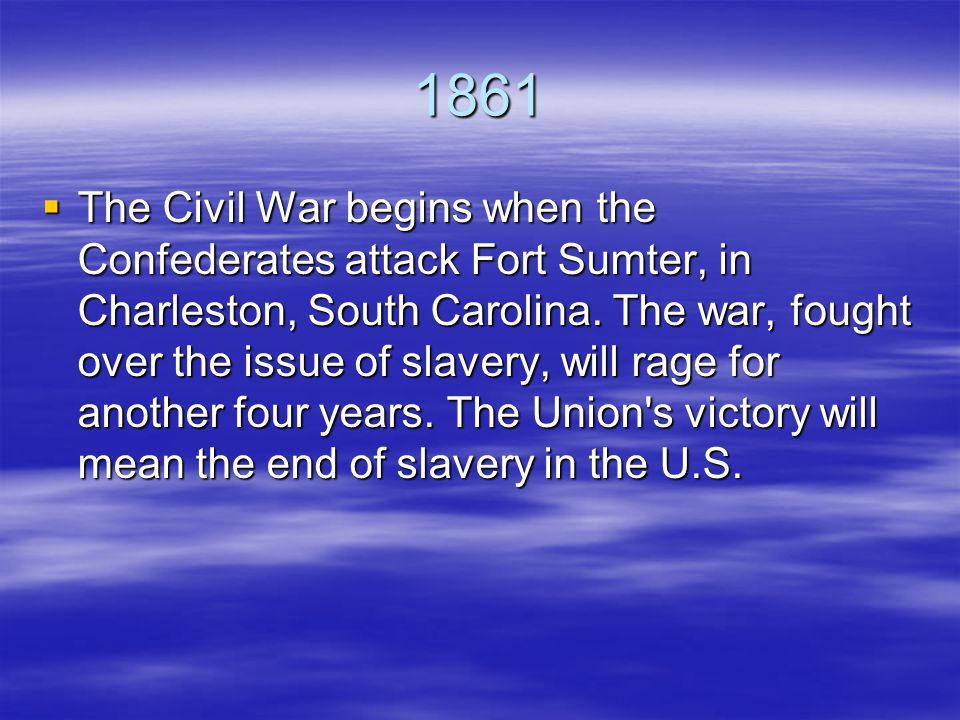 1861  The Civil War begins when the Confederates attack Fort Sumter, in Charleston, South Carolina.