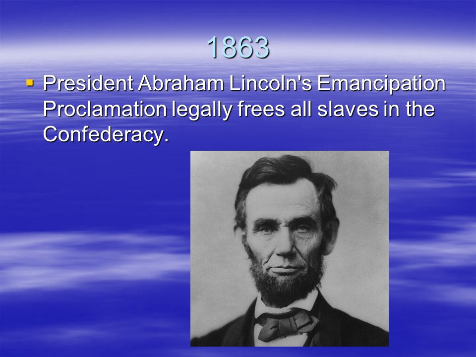 1863  President Abraham Lincoln s Emancipation Proclamation legally frees all slaves in the Confederacy.