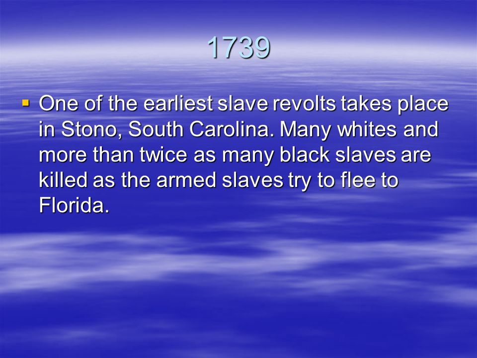 1739  One of the earliest slave revolts takes place in Stono, South Carolina.