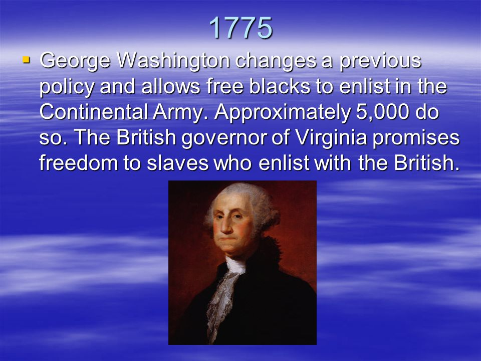 1775  George Washington changes a previous policy and allows free blacks to enlist in the Continental Army.