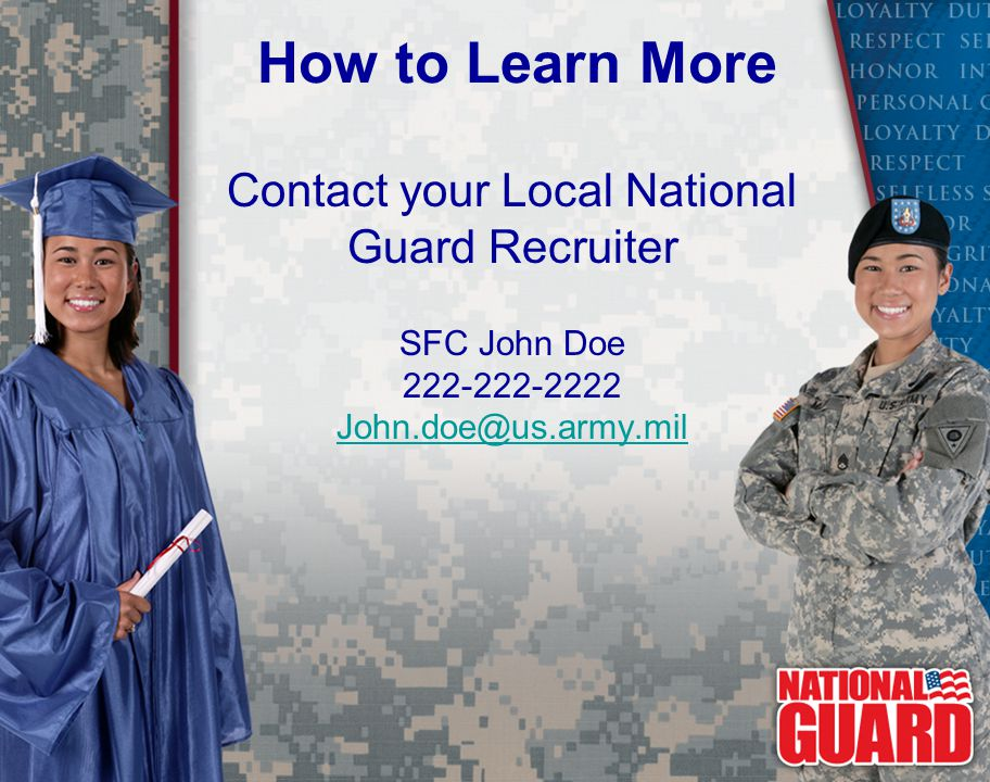 Contact your Local National Guard Recruiter SFC John Doe 222-222-2222 John.doe@us.army.mil How to Learn More