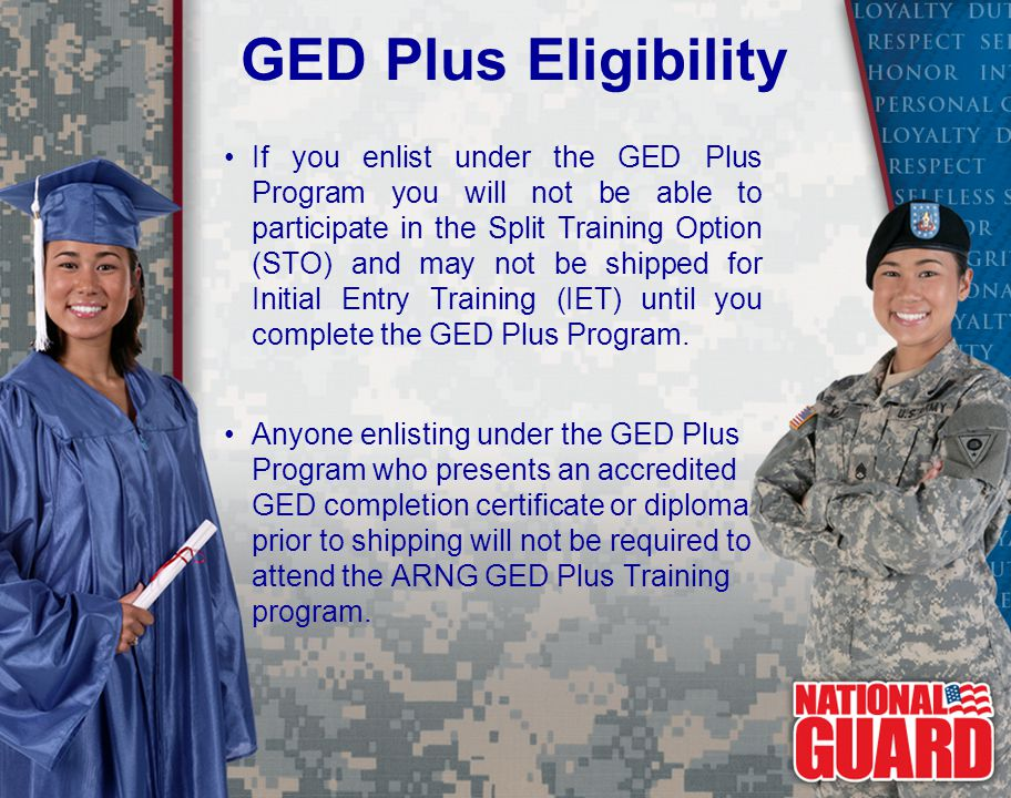 If you enlist under the GED Plus Program you will not be able to participate in the Split Training Option (STO) and may not be shipped for Initial Entry Training (IET) until you complete the GED Plus Program.