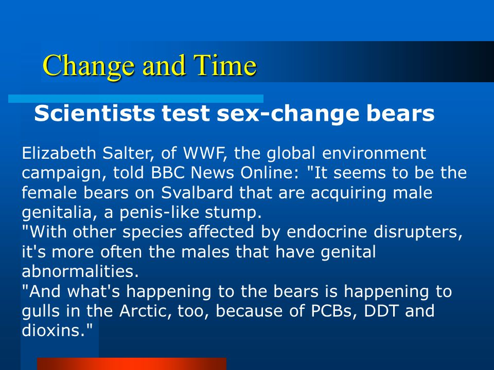 Change and Time Scientists test sex-change bears BBC Friday, 1 September, 2000, 18:12 GMT 19:12 UK