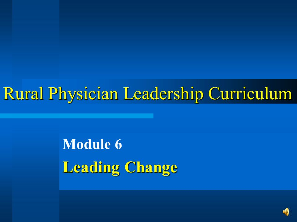 Rural Physician Leadership Curriculum Module 6 Leading Change