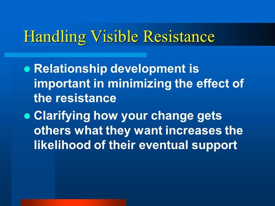 Handling Visible Resistance Demonstrate openness Demonstrate understanding Implement or at least clarify their suggestions Avoid negative consequences in response to unwanted comments Provide visible rewards to encourage the process