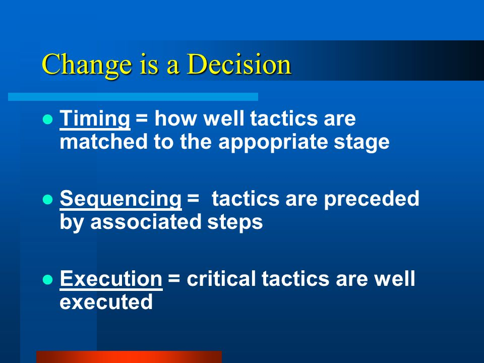Change is a Decision Decision Effectiveness = f (Timing, Sequence,Execution) Edward O'Conner, PhD Taking Charge of Change, 2005 Tampa, Florida : ACPE, Interact Physician in Management Seminar.