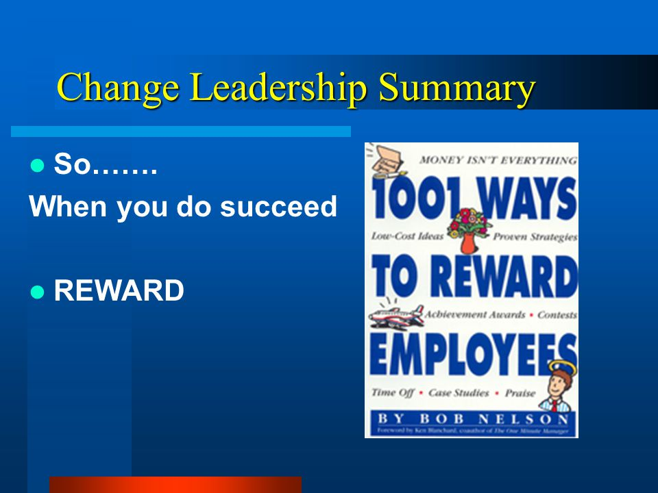Change Leadership Summary So……. When you do succeed RECOGNIZE